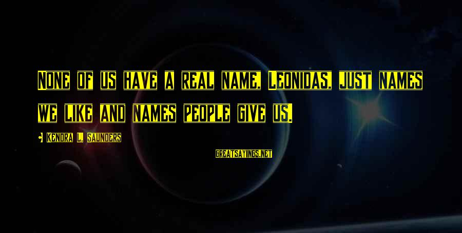 Kendra's Sayings By Kendra L. Saunders: None of us have a real name, Leonidas, just names we like and names people