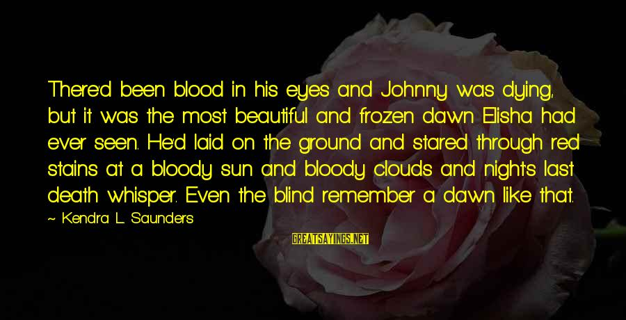 Kendra's Sayings By Kendra L. Saunders: There'd been blood in his eyes and Johnny was dying, but it was the most