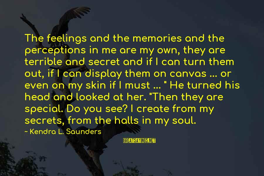 Kendra's Sayings By Kendra L. Saunders: The feelings and the memories and the perceptions in me are my own, they are