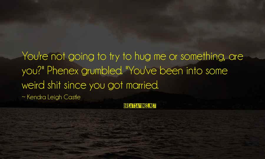 """Kendra's Sayings By Kendra Leigh Castle: You're not going to try to hug me or something, are you?"""" Phenex grumbled. """"You've"""