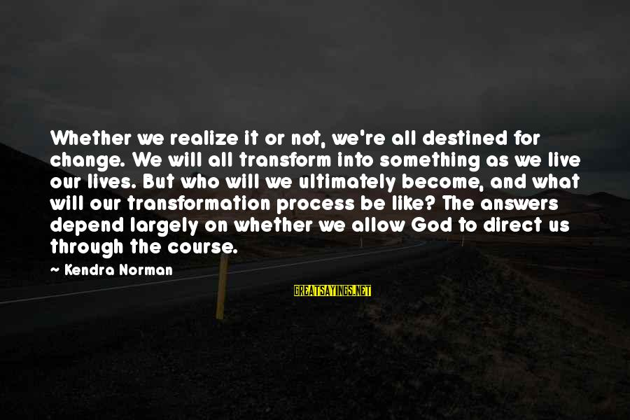 Kendra's Sayings By Kendra Norman: Whether we realize it or not, we're all destined for change. We will all transform