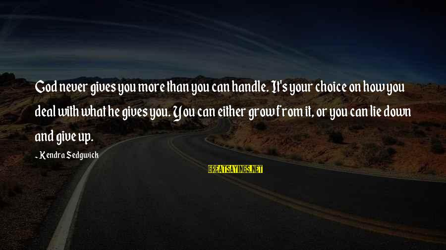 Kendra's Sayings By Kendra Sedgwick: God never gives you more than you can handle. It's your choice on how you