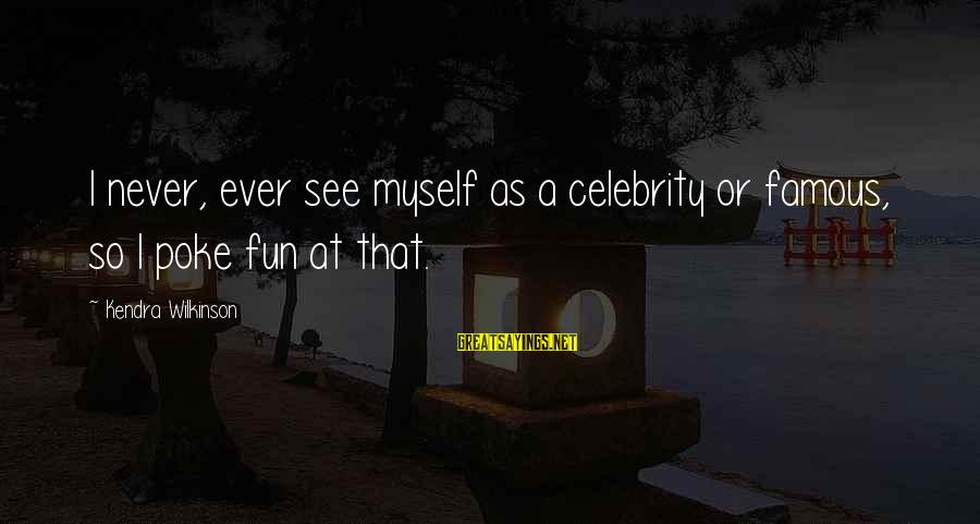 Kendra's Sayings By Kendra Wilkinson: I never, ever see myself as a celebrity or famous, so I poke fun at