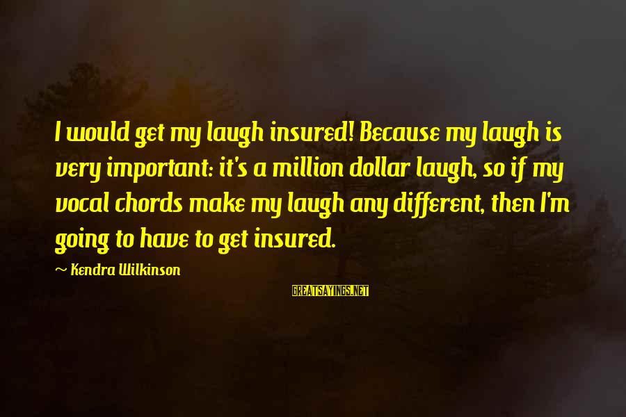 Kendra's Sayings By Kendra Wilkinson: I would get my laugh insured! Because my laugh is very important: it's a million