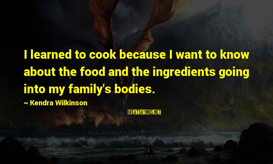 Kendra's Sayings By Kendra Wilkinson: I learned to cook because I want to know about the food and the ingredients