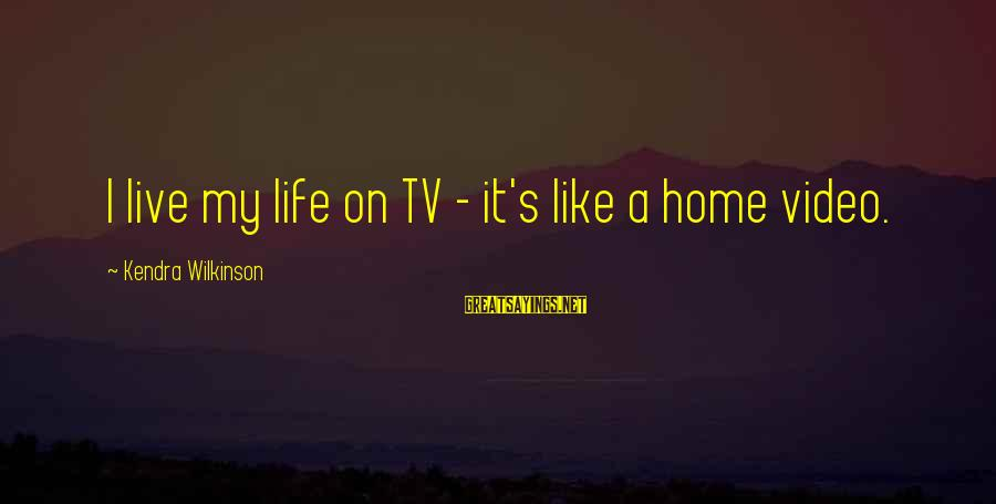 Kendra's Sayings By Kendra Wilkinson: I live my life on TV - it's like a home video.