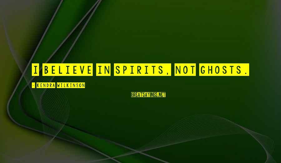Kendra's Sayings By Kendra Wilkinson: I believe in spirits, not ghosts.
