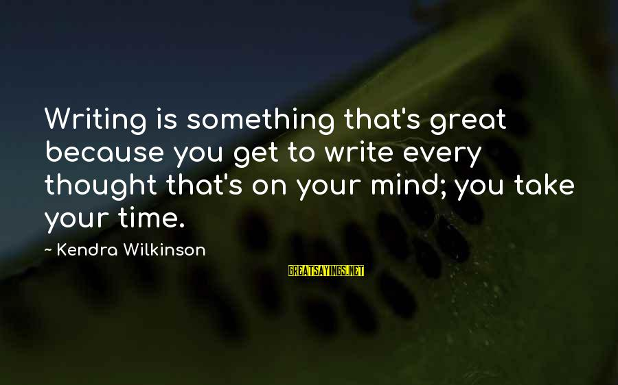 Kendra's Sayings By Kendra Wilkinson: Writing is something that's great because you get to write every thought that's on your