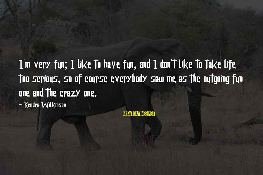 Kendra's Sayings By Kendra Wilkinson: I'm very fun; I like to have fun, and I don't like to take life