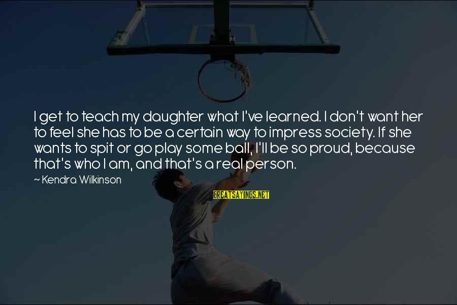 Kendra's Sayings By Kendra Wilkinson: I get to teach my daughter what I've learned. I don't want her to feel