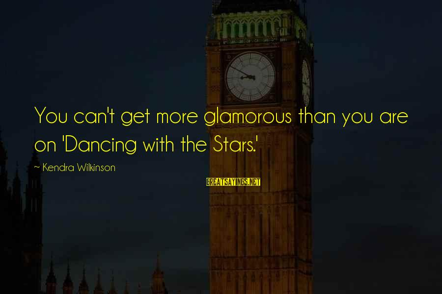 Kendra's Sayings By Kendra Wilkinson: You can't get more glamorous than you are on 'Dancing with the Stars.'