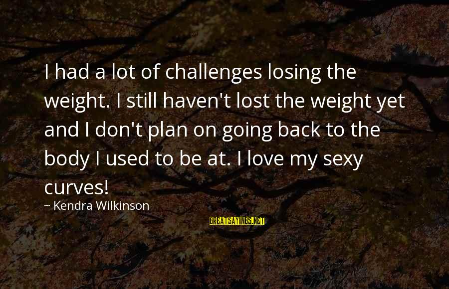 Kendra's Sayings By Kendra Wilkinson: I had a lot of challenges losing the weight. I still haven't lost the weight