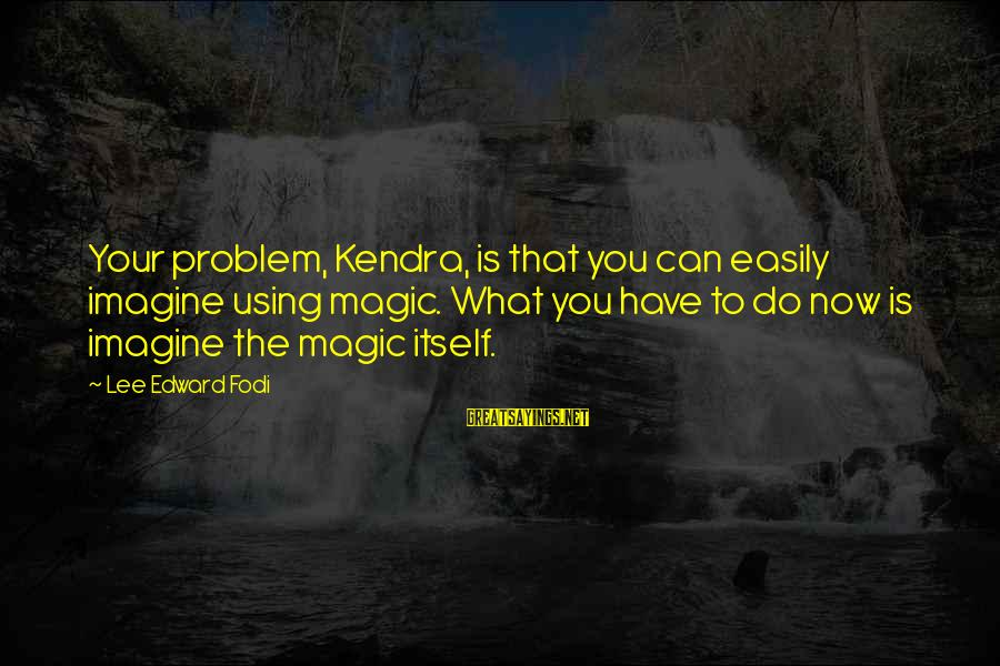 Kendra's Sayings By Lee Edward Fodi: Your problem, Kendra, is that you can easily imagine using magic. What you have to