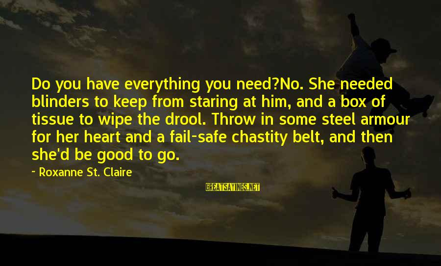 Kendra's Sayings By Roxanne St. Claire: Do you have everything you need?No. She needed blinders to keep from staring at him,
