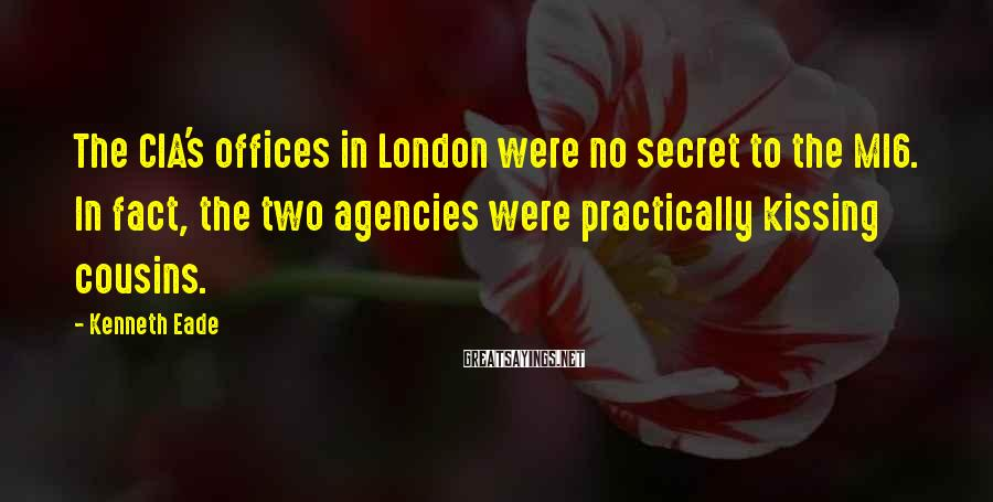 Kenneth Eade Sayings: The CIA's offices in London were no secret to the MI6. In fact, the two