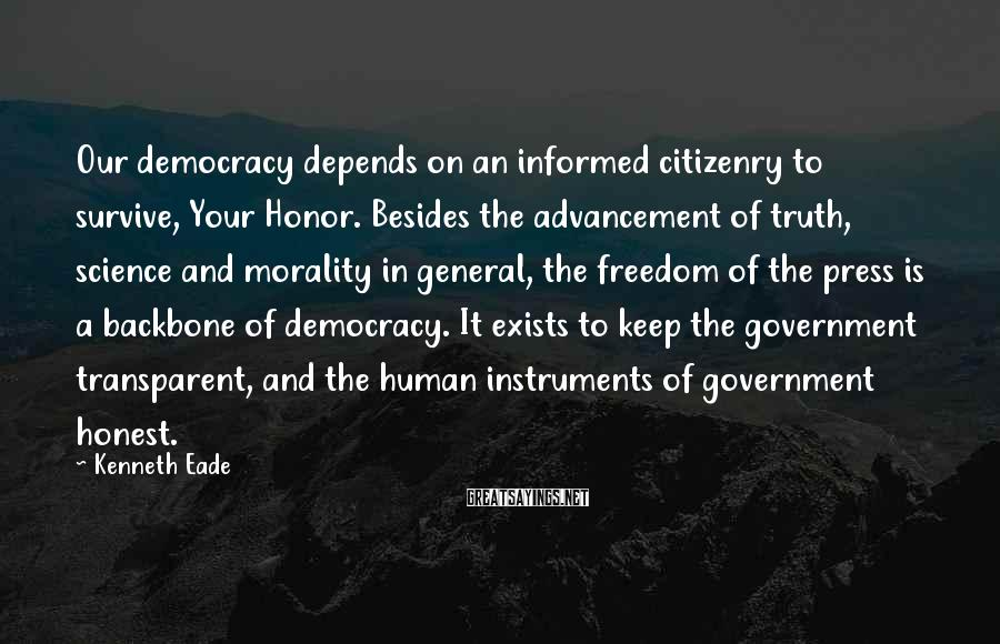 Kenneth Eade Sayings: Our democracy depends on an informed citizenry to survive, Your Honor. Besides the advancement of