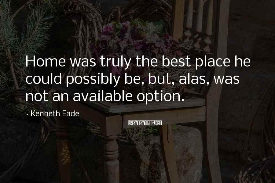 Kenneth Eade Sayings: Home was truly the best place he could possibly be, but, alas, was not an