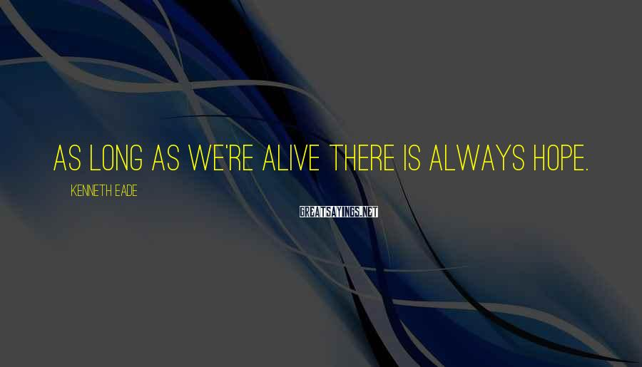 Kenneth Eade Sayings: As long as we're alive there is always hope.