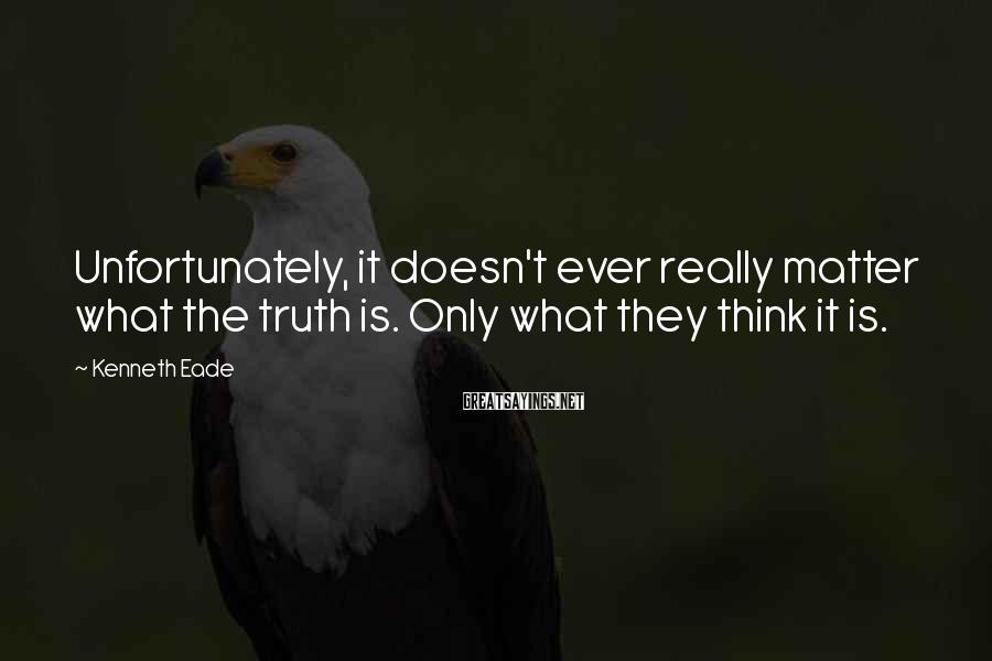 Kenneth Eade Sayings: Unfortunately, it doesn't ever really matter what the truth is. Only what they think it