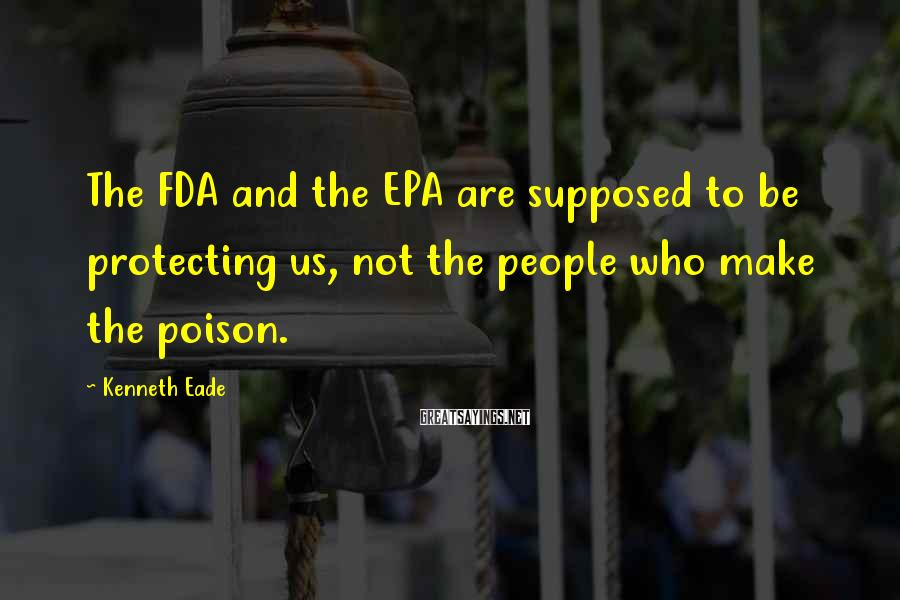 Kenneth Eade Sayings: The FDA and the EPA are supposed to be protecting us, not the people who