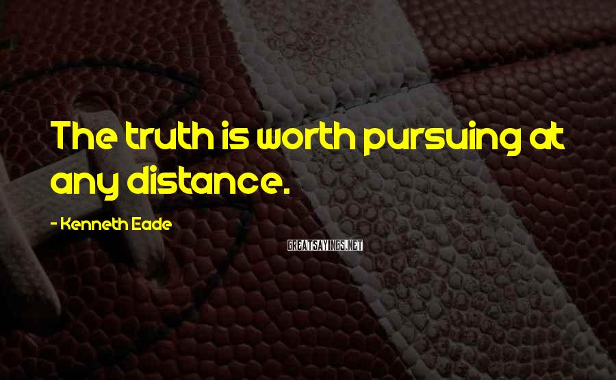 Kenneth Eade Sayings: The truth is worth pursuing at any distance.