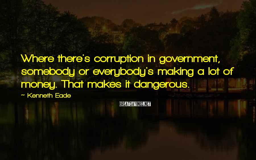 Kenneth Eade Sayings: Where there's corruption in government, somebody or everybody's making a lot of money. That makes