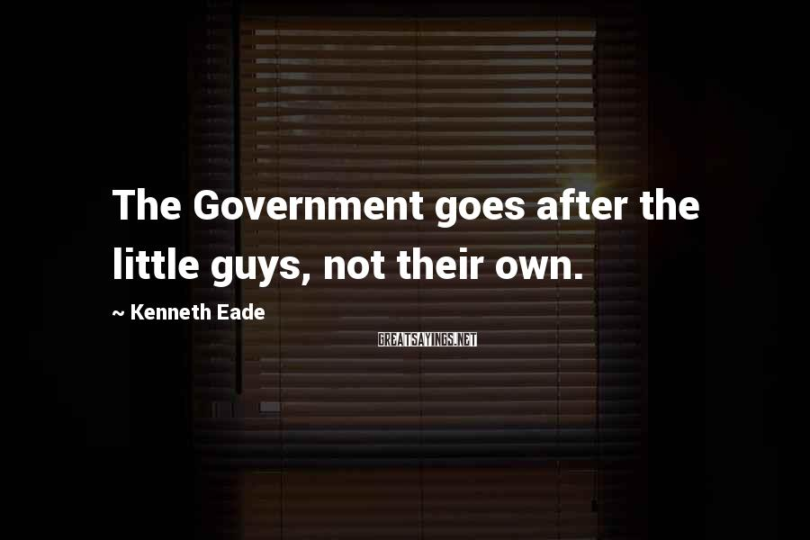 Kenneth Eade Sayings: The Government goes after the little guys, not their own.