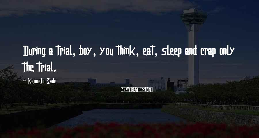 Kenneth Eade Sayings: During a trial, boy, you think, eat, sleep and crap only the trial.