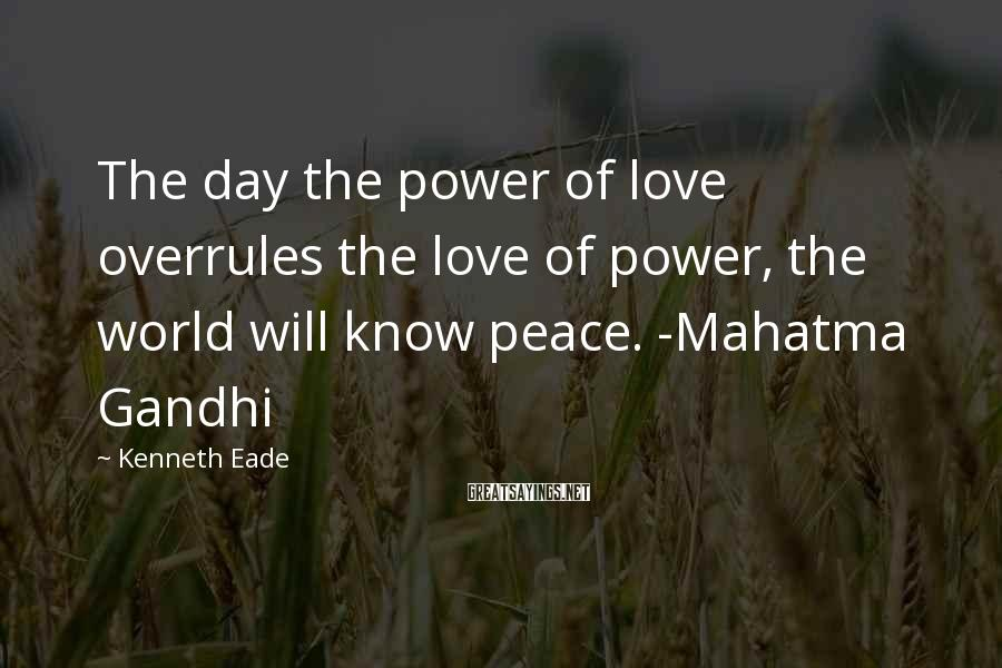 Kenneth Eade Sayings: The day the power of love overrules the love of power, the world will know