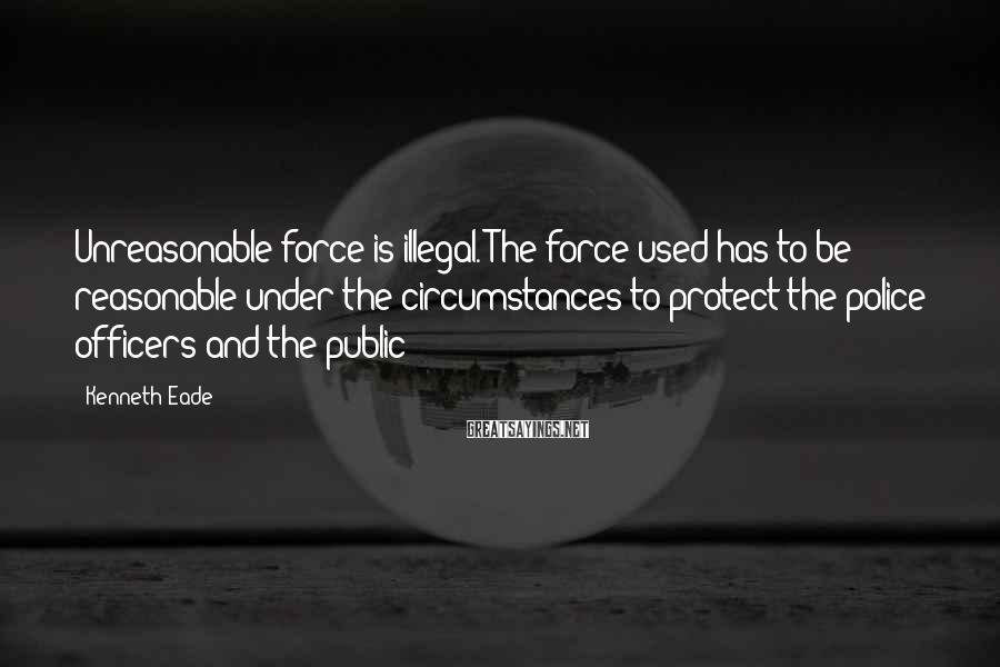Kenneth Eade Sayings: Unreasonable force is illegal. The force used has to be reasonable under the circumstances to