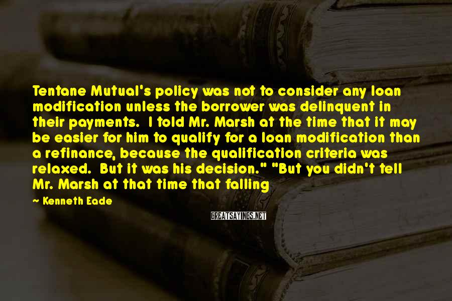 Kenneth Eade Sayings: Tentane Mutual's policy was not to consider any loan modification unless the borrower was delinquent