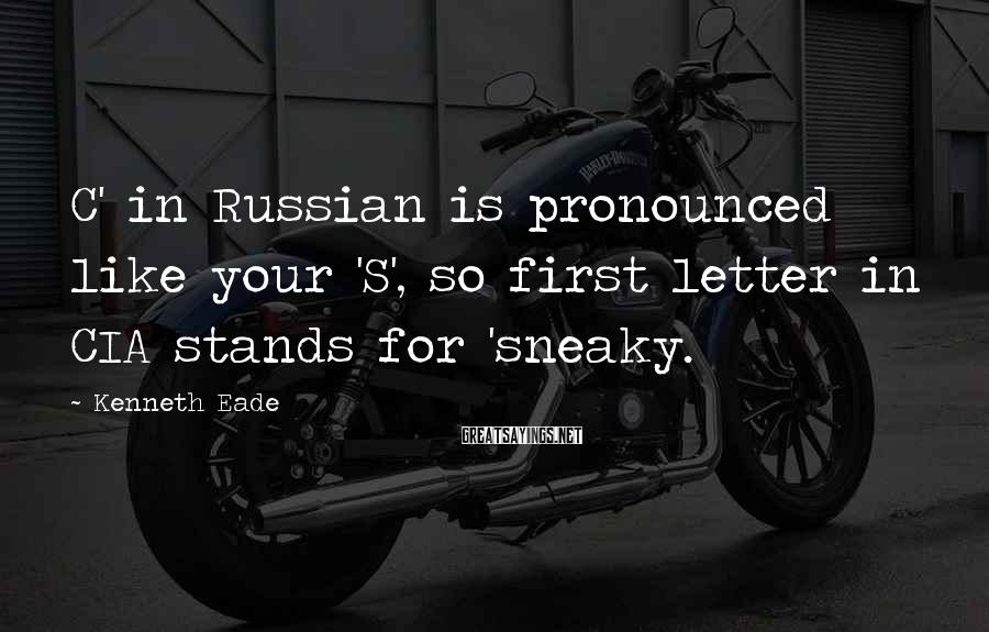 Kenneth Eade Sayings: C' in Russian is pronounced like your 'S', so first letter in CIA stands for