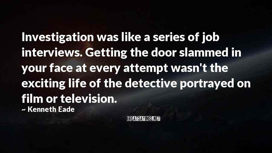 Kenneth Eade Sayings: Investigation was like a series of job interviews. Getting the door slammed in your face
