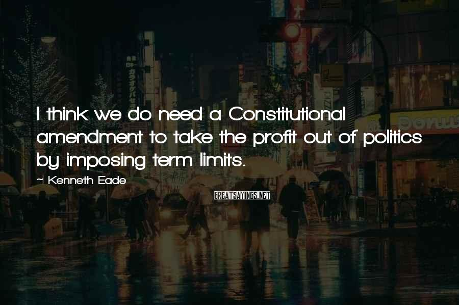 Kenneth Eade Sayings: I think we do need a Constitutional amendment to take the profit out of politics