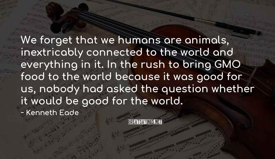 Kenneth Eade Sayings: We forget that we humans are animals, inextricably connected to the world and everything in