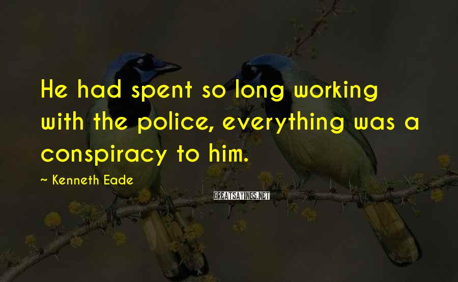 Kenneth Eade Sayings: He had spent so long working with the police, everything was a conspiracy to him.