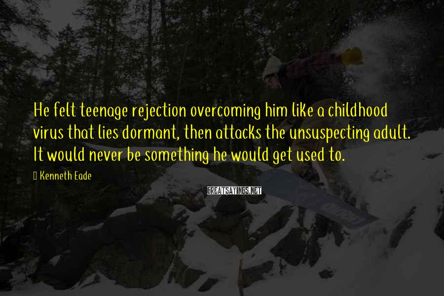 Kenneth Eade Sayings: He felt teenage rejection overcoming him like a childhood virus that lies dormant, then attacks