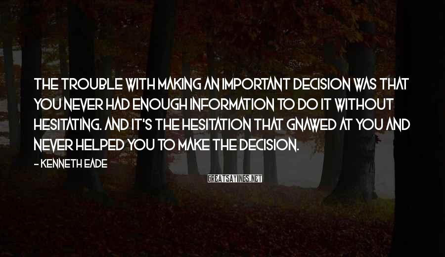 Kenneth Eade Sayings: The trouble with making an important decision was that you never had enough information to