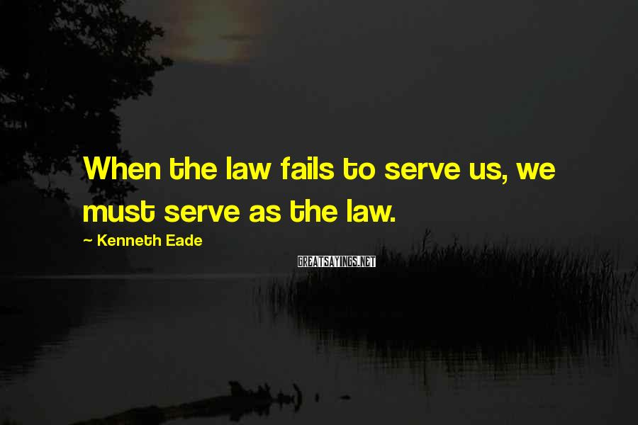 Kenneth Eade Sayings: When the law fails to serve us, we must serve as the law.