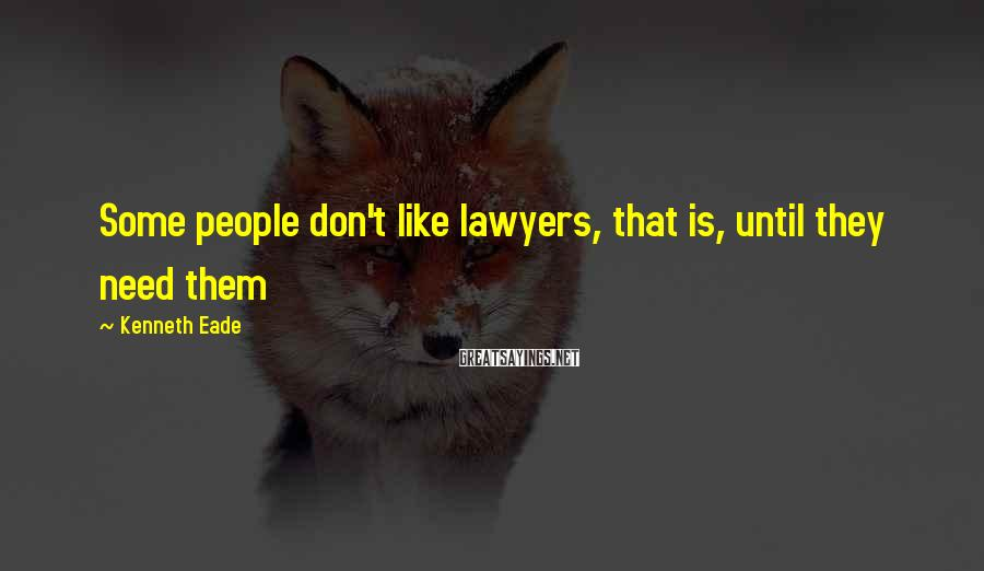 Kenneth Eade Sayings: Some people don't like lawyers, that is, until they need them