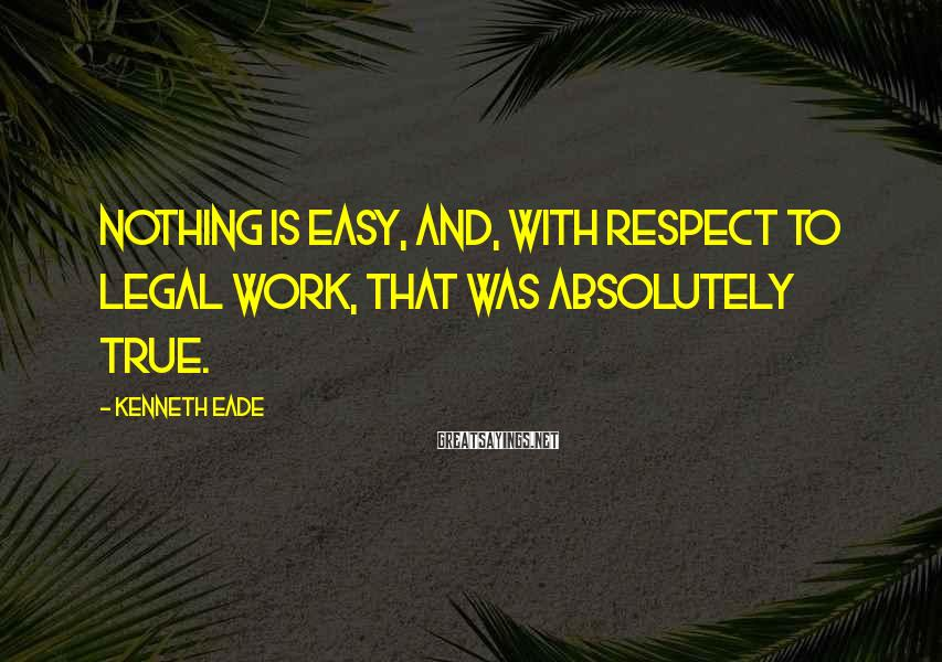 Kenneth Eade Sayings: Nothing is easy, and, with respect to legal work, that was absolutely true.