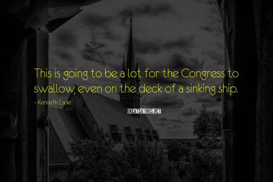 Kenneth Eade Sayings: This is going to be a lot for the Congress to swallow, even on the