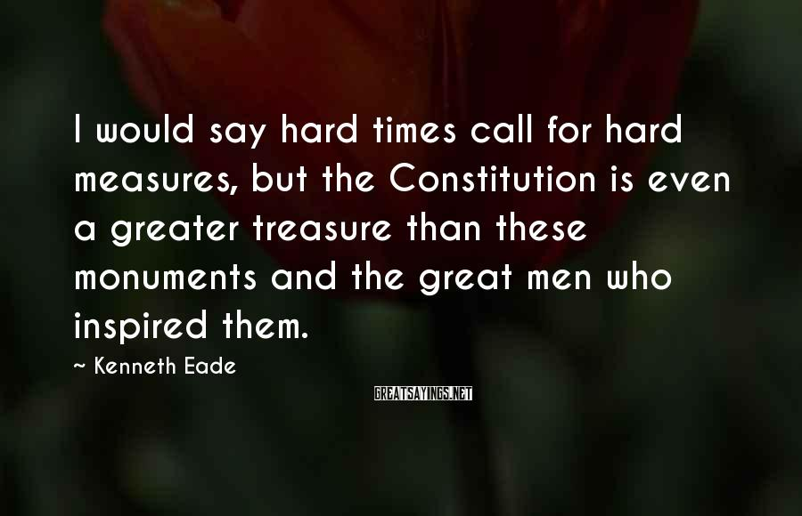 Kenneth Eade Sayings: I would say hard times call for hard measures, but the Constitution is even a