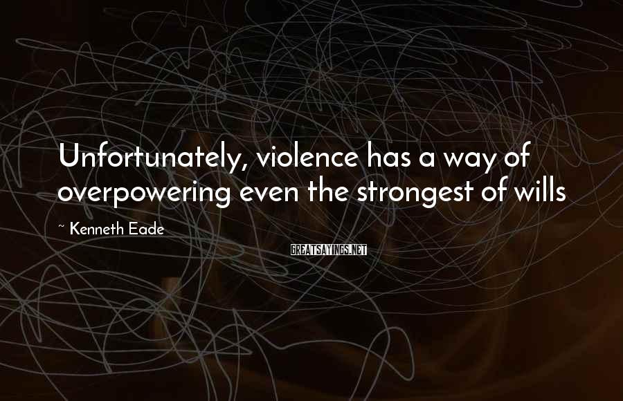 Kenneth Eade Sayings: Unfortunately, violence has a way of overpowering even the strongest of wills