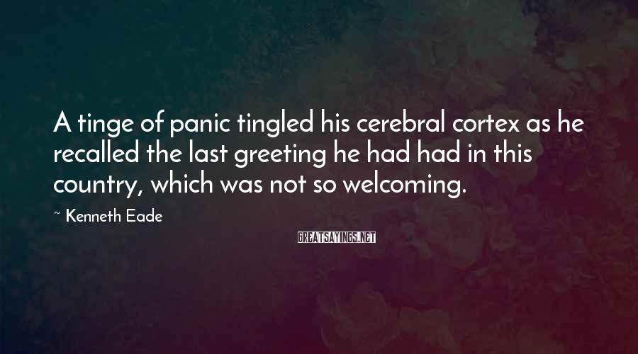 Kenneth Eade Sayings: A tinge of panic tingled his cerebral cortex as he recalled the last greeting he