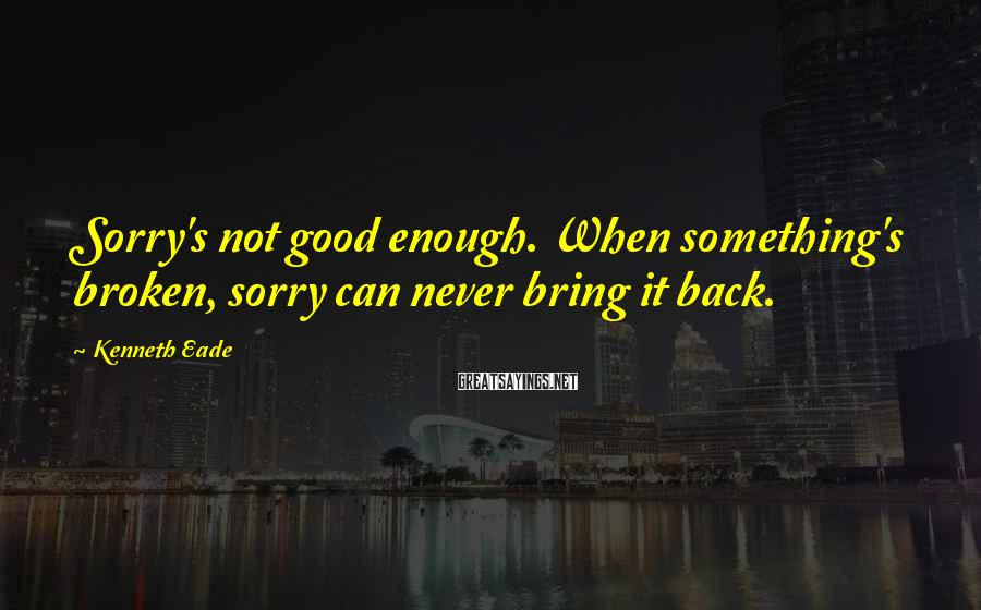 Kenneth Eade Sayings: Sorry's not good enough. When something's broken, sorry can never bring it back.