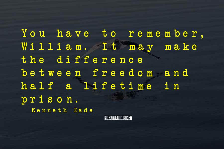 Kenneth Eade Sayings: You have to remember, William. It may make the difference between freedom and half a