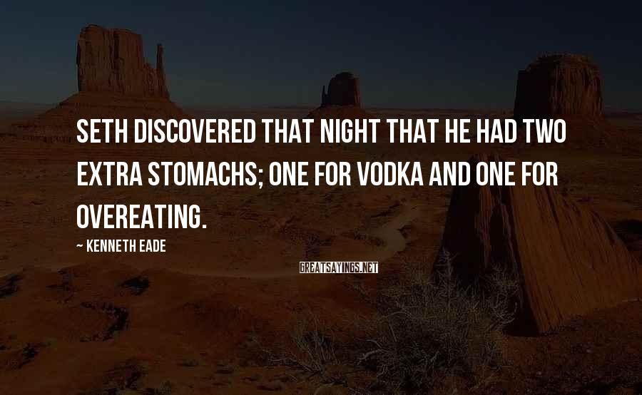 Kenneth Eade Sayings: Seth discovered that night that he had two extra stomachs; one for vodka and one