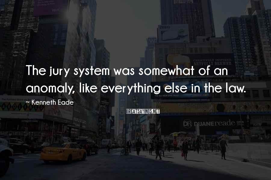 Kenneth Eade Sayings: The jury system was somewhat of an anomaly, like everything else in the law.