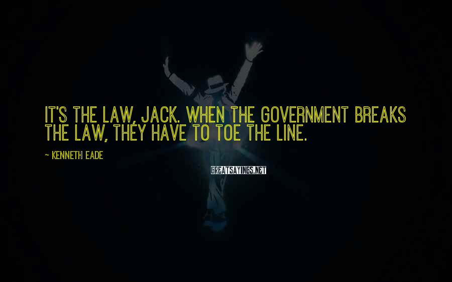 Kenneth Eade Sayings: It's the law, Jack. When the government breaks the law, they have to toe the